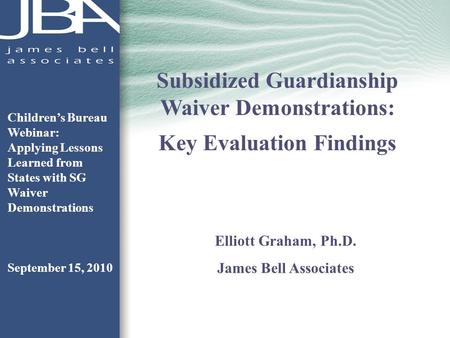 Subsidized Guardianship Waiver Demonstrations: Key Evaluation Findings Elliott Graham, Ph.D. James Bell Associates Childrens Bureau Webinar: Applying Lessons.