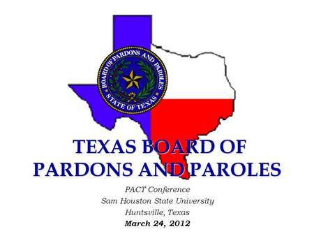 TEXAS BOARD OF PARDONS AND PAROLES TEXAS BOARD OF PARDONS AND PAROLES PACT Conference Sam Houston State University Huntsville, Texas March 24, 2012.