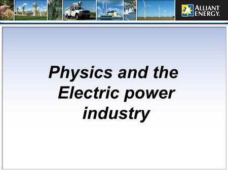 Physics and the Electric power industry. Welcome Randy Bermke Electrical Maintenance Manager Alliant Energy – Edgewater generating station B.S.E.E. from.