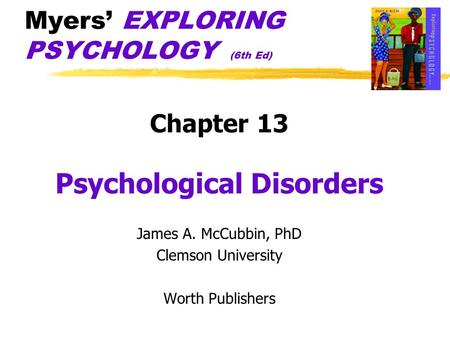 Myers EXPLORING PSYCHOLOGY (6th Ed) Chapter 13 Psychological Disorders James A. McCubbin, PhD Clemson University Worth Publishers.