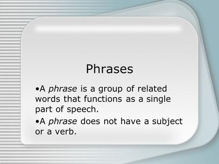 Phrases A phrase is a group of related words that functions as a single part of speech. A phrase does not have a subject or a verb.
