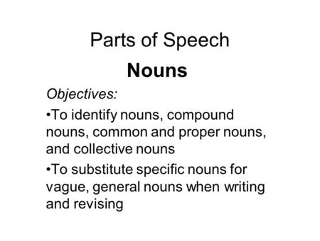 Parts of Speech Nouns Objectives: To identify nouns, compound nouns, common and proper nouns, and collective nouns To substitute specific nouns for vague,