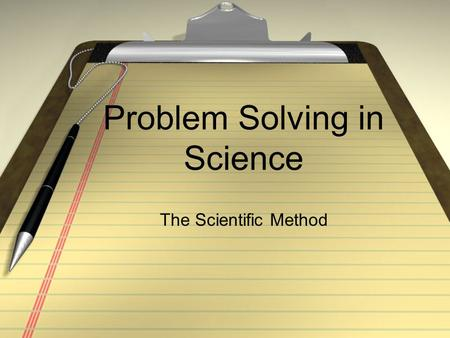 Problem Solving in Science The Scientific Method.