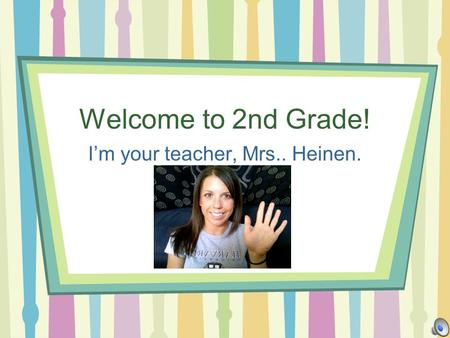Welcome to 2nd Grade! Im your teacher, Mrs.. Heinen.