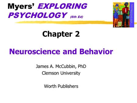 Myers EXPLORING PSYCHOLOGY (6th Ed) Chapter 2 Neuroscience and Behavior James A. McCubbin, PhD Clemson University Worth Publishers.