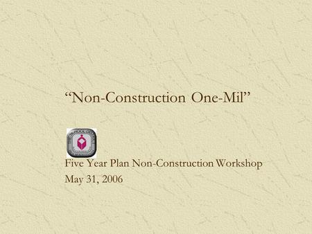 Non-Construction One-Mil Five Year Plan Non-Construction Workshop May 31, 2006.