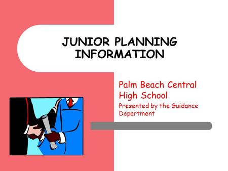 Palm Beach Central High School Presented by the Guidance Department JUNIOR PLANNING INFORMATION.