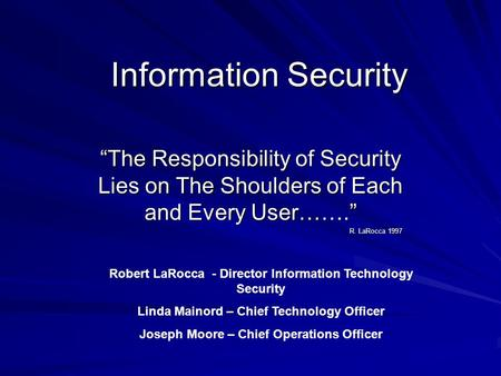 Information Security The Responsibility of Security Lies on The Shoulders of Each and Every User……. R. LaRocca 1997 Robert LaRocca - Director Information.