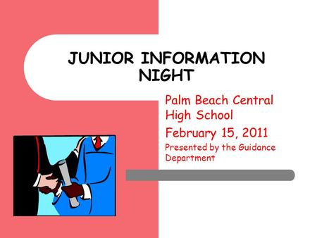 JUNIOR INFORMATION NIGHT Palm Beach Central High School February 15, 2011 Presented by the Guidance Department.