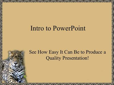 Intro to PowerPoint See How Easy It Can Be to Produce a Quality Presentation!