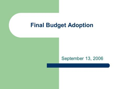 Final Budget Adoption September 13, 2006. Budget Documents available on Web