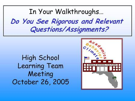 In Your Walkthroughs… Do You See Rigorous and Relevant Questions/Assignments? High School Learning Team Meeting October 26, 2005.