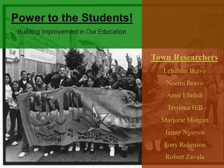 Lehabim Bravo Noemi Bravo Amir Elmhdi Terriana Hill Marjorie Morgan Jenny Nguyen Tony Robinson Robert Zavala Town Researchers Power to the Students! Building.