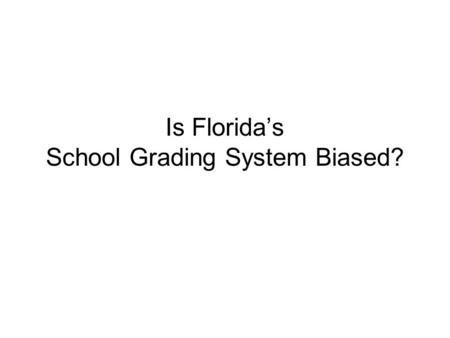 Is Floridas School Grading System Biased?. FY2007 Relationship (r) between SAR Results and % Federal Lunch HS R HS M HS W HS S RGMGLR G LM G PT S ES -0.85*-0.79*-0.32*-0.80*-0.60*-0.34*-0.36*-0.07*-0.76*