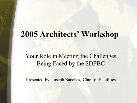 2005 Architects Workshop Your Role in Meeting the Challenges Being Faced by the SDPBC Presented by: Joseph Sanches, Chief of Facilities.