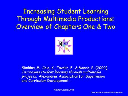 White/Amaral 2005 Increasing Student Learning Through Multimedia Productions: Overview of Chapters One & Two Simkins, M., Cole, K., Tavalin, F., & Means,