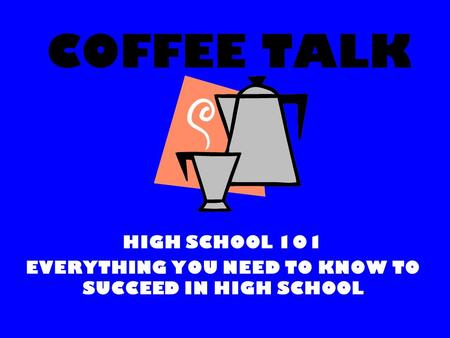 COFFEE TALK HIGH SCHOOL 101 EVERYTHING YOU NEED TO KNOW TO SUCCEED IN HIGH SCHOOL.