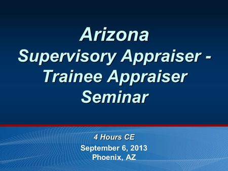 Arizona Supervisory Appraiser - Trainee Appraiser Seminar 4 Hours CE September 6, 2013 Phoenix, AZ.