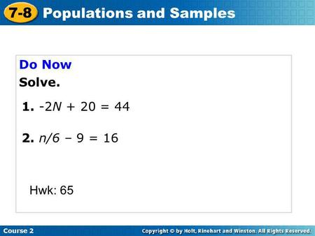 Do Now Solve. Course 2 7-8 Populations and Samples 2. n/6 – 9 = 16 Hwk: 65 1. -2N + 20 = 44.