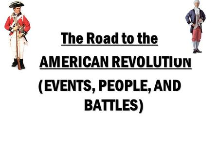 The Road to the AMERICAN REVOLUTION AMERICAN REVOLUTION (EVENTS, PEOPLE, AND BATTLES)