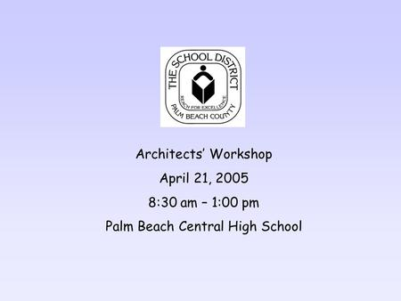 Architects Workshop April 21, 2005 8:30 am – 1:00 pm Palm Beach Central High School.