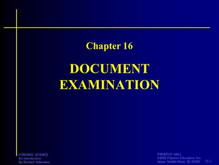 16-1 PRENTICE HALL ©2008 Pearson Education, Inc. Upper Saddle River, NJ 07458 FORENSIC SCIENCE An Introduction By Richard Saferstein DOCUMENT EXAMINATION.