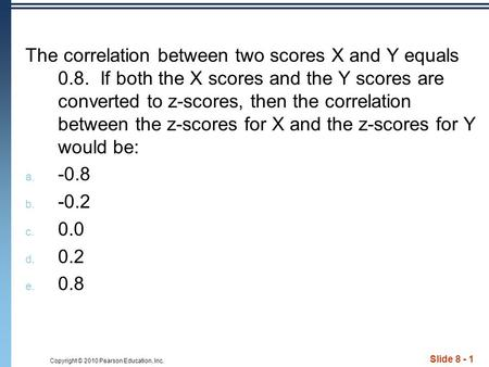 Copyright © 2010 Pearson Education, Inc. Slide 8 - 1 The correlation between two scores X and Y equals 0.8. If both the X scores and the Y scores are converted.