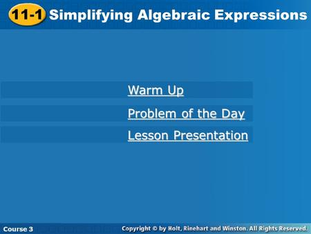 11-1 Simplifying Algebraic Expressions Course 3 Warm Up Warm Up Problem of the Day Problem of the Day Lesson Presentation Lesson Presentation.