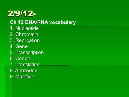 2/9/12- Ch 12 DNA/RNA vocabulary 1. Nucleotide 2. Chromatin 3. Replication 4. Gene 5. Transcription 6. Codon 7. Translation 8. Anticodon 9. Mutation.