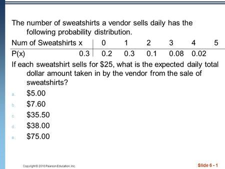 Copyright © 2010 Pearson Education, Inc. Slide 6 - 1 The number of sweatshirts a vendor sells daily has the following probability distribution. Num of.