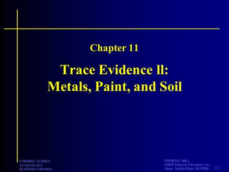 11-1 PRENTICE HALL ©2008 Pearson Education, Inc. Upper Saddle River, NJ 07458 FORENSIC SCIENCE An Introduction By Richard Saferstein Trace Evidence ll: