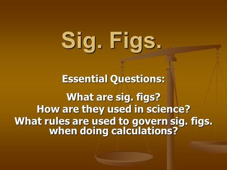 Sig. Figs. Essential Questions: What are sig. figs? How are they used in science? What rules are used to govern sig. figs. when doing calculations?