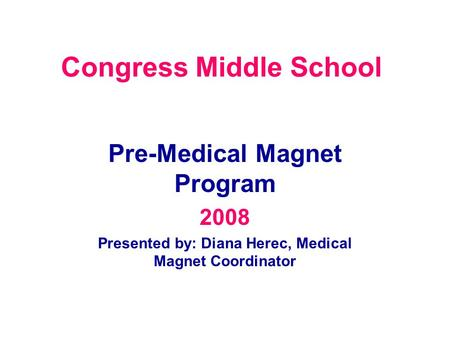 Congress Middle School Pre-Medical Magnet Program 2008 Presented by: Diana Herec, Medical Magnet Coordinator.