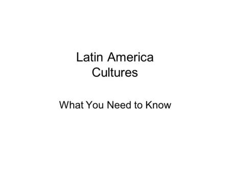 Latin America Cultures What You Need to Know. Ethnic Groups: A Blend Latin America was settled by: –Native Americans –Europeans –Africans They intermarried.