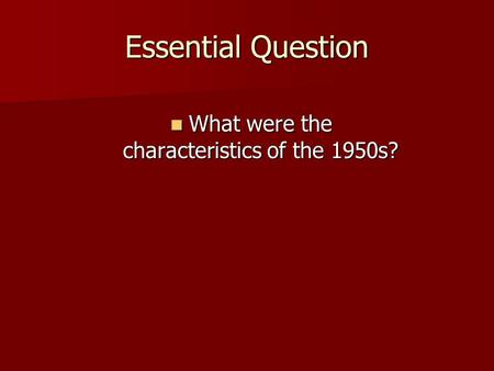 Essential Question What were the characteristics of the 1950s? What were the characteristics of the 1950s?