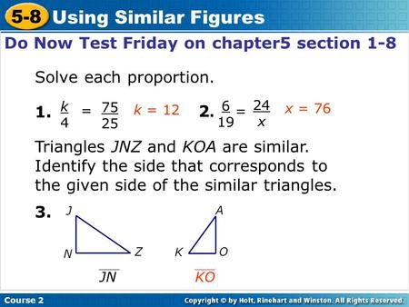 Course 2 5-8 Using Similar Figures Do Now Test Friday on chapter5 section 1-8 Solve each proportion. 1. k4k4 = 75 25 2.2. 6 19 = 24 x 3. Triangles JNZ.