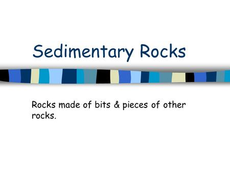 Sedimentary Rocks Rocks made of bits & pieces of other rocks.