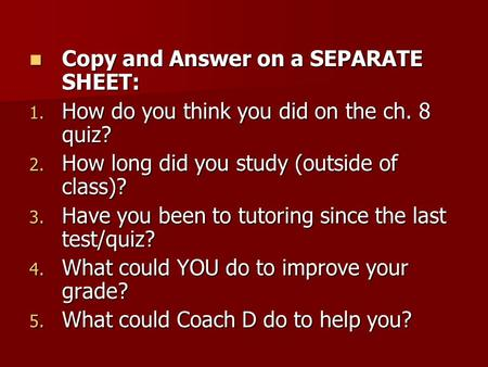 Copy and Answer on a SEPARATE SHEET: Copy and Answer on a SEPARATE SHEET: 1. How do you think you did on the ch. 8 quiz? 2. How long did you study (outside.