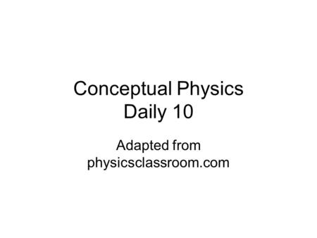 Conceptual Physics Daily 10 Adapted from physicsclassroom.com.