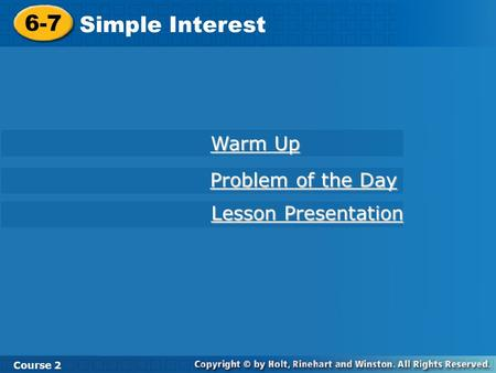 6-7 Simple Interest Course 2 Warm Up Warm Up Problem of the Day Problem of the Day Lesson Presentation Lesson Presentation.