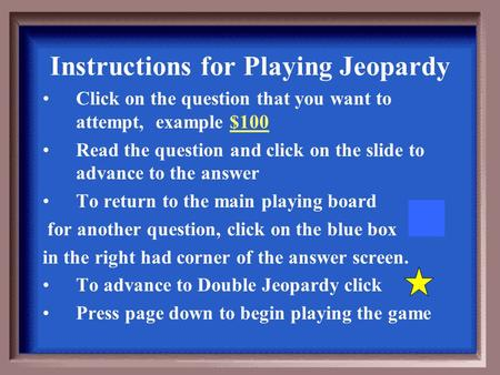 Instructions for Playing Jeopardy Click on the question that you want to attempt, example $100 Read the question and click on the slide to advance to.