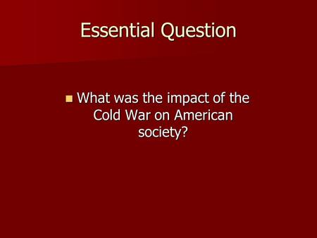Essential Question What was the impact of the Cold War on American society? What was the impact of the Cold War on American society?