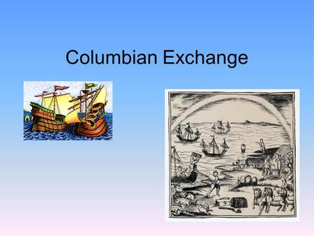 Columbian Exchange. Columbian Exchange And… How did it change the World? What is the.