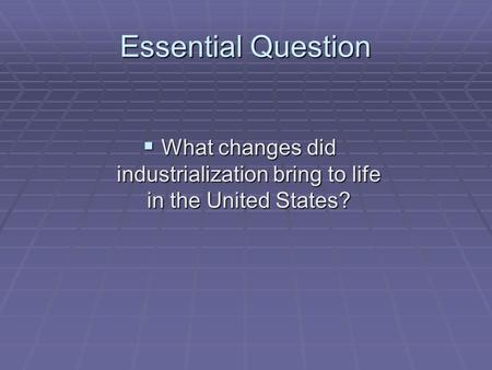 Essential Question What changes did industrialization bring to life in the United States? What changes did industrialization bring to life in the United.