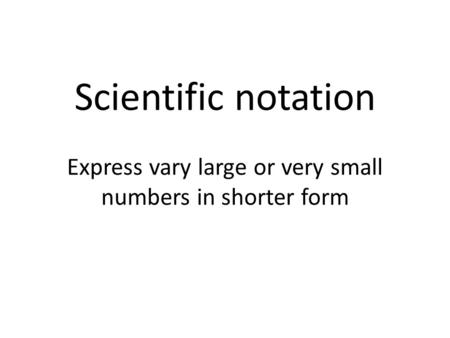 Scientific notation Express vary large or very small numbers in shorter form.