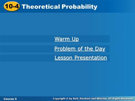 10-4 Theoretical Probability Course 3 Warm Up Warm Up Problem of the Day Problem of the Day Lesson Presentation Lesson Presentation.