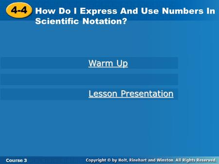 4-4 How Do I Express And Use Numbers In Scientific Notation? Course 3 Warm Up Warm Up Lesson Presentation Lesson Presentation.