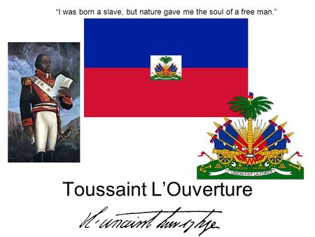 Toussaint LOuverture I was born a slave, but nature gave me the soul of a free man.