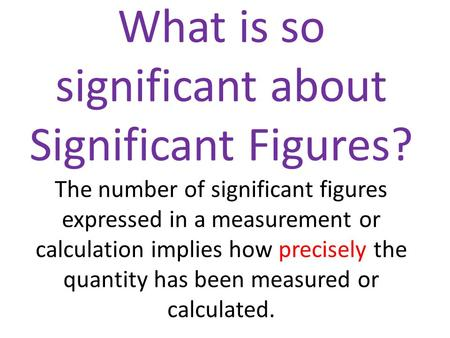 What is so significant about Significant Figures? The number of significant figures expressed in a measurement or calculation implies how precisely the.