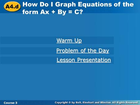 A4.d How Do I Graph Equations of the form Ax + By = C? Course 3 Warm Up Warm Up Problem of the Day Problem of the Day Lesson Presentation Lesson Presentation.